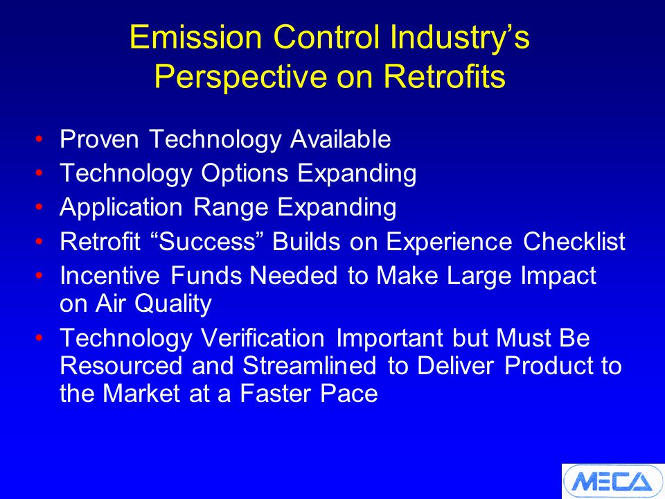 Emission Control Industry's Perspective on Retrofits Proven Technology Available Technology Options Expanding Application Range Expanding Retrofit Success Builds on Experience Checklist Incentive Funds Needed to Make Large Impact on Air Quality Technology Verification Important but Must Be Resourced and Streamlined to Deliver Product to the Market at a Faster Pace