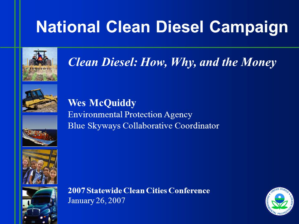 National Clean Diesel Campaign Clean Diesel: How, Why, and the Money Wes McQuiddy Environmental Protection Agency Blue Skyways Collaborative Coordinator 2007 Statewide Clean Cities Conference January 26, 2007