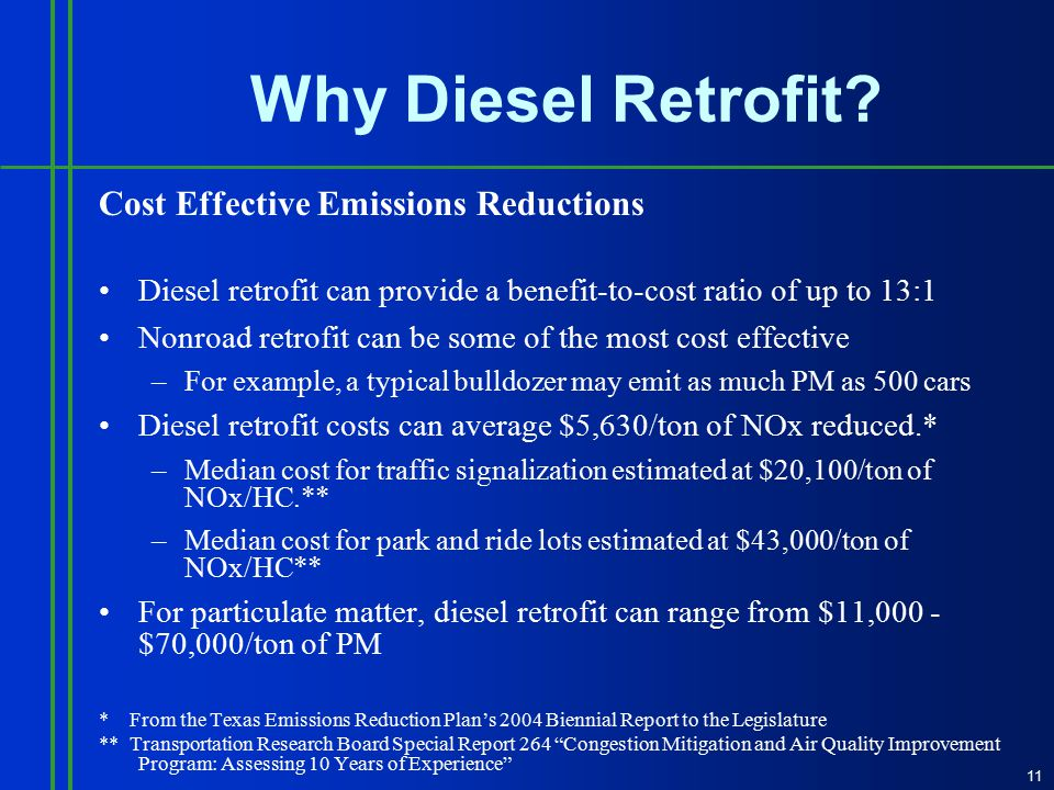 Cost Effective Emissions Reductions Diesel retrofit can provide a benefit-to-cost ratio of up to 13:1 Nonroad retrofit can be some of the most cost effective –For example, a typical bulldozer may emit as much PM as 500 cars Diesel retrofit costs can average $5,630/ton of NOx reduced.* –Median cost for traffic signalization estimated at $20,100/ton of NOx/HC.** –Median cost for park and ride lots estimated at $43,000/ton of NOx/HC** For particulate matter, diesel retrofit can range from $11,000 - $70,000/ton of PM * From the Texas Emissions Reduction Plan's 2004 Biennial Report to the Legislature ** Transportation Research Board Special Report 264 Congestion Mitigation and Air Quality Improvement Program: Assessing 10 Years of Experience 11 Why Diesel Retrofit