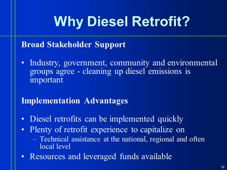 Broad Stakeholder Support Industry, government, community and environmental groups agree - cleaning up diesel emissions is important Implementation Advantages Diesel retrofits can be implemented quickly Plenty of retrofit experience to capitalize on –Technical assistance at the national, regional and often local level Resources and leveraged funds available 12