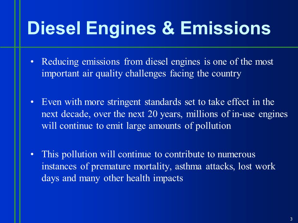 3 Diesel Engines & Emissions Reducing emissions from diesel engines is one of the most important air quality challenges facing the country Even with more stringent standards set to take effect in the next decade, over the next 20 years, millions of in-use engines will continue to emit large amounts of pollution This pollution will continue to contribute to numerous instances of premature mortality, asthma attacks, lost work days and many other health impacts