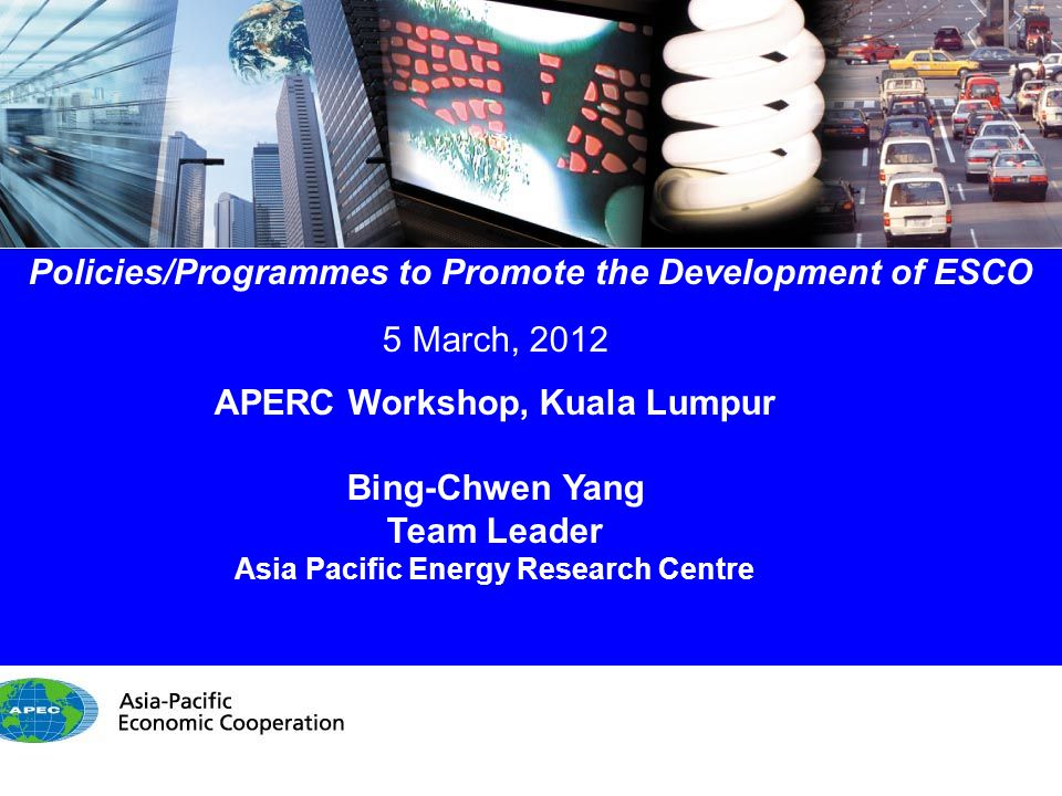 1/14 Policies/Programmes to Promote the Development of ESCO 5 March, 2012 APERC Workshop, Kuala Lumpur Bing-Chwen Yang Team Leader Asia Pacific Energy Research Centre