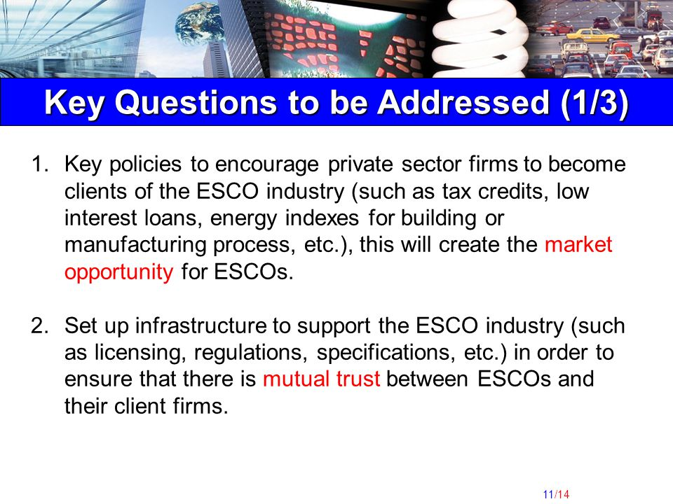 11/14 Key Questions to be Addressed (1/3) 1.Key policies to encourage private sector firms to become clients of the ESCO industry (such as tax credits, low interest loans, energy indexes for building or manufacturing process, etc.), this will create the market opportunity for ESCOs.