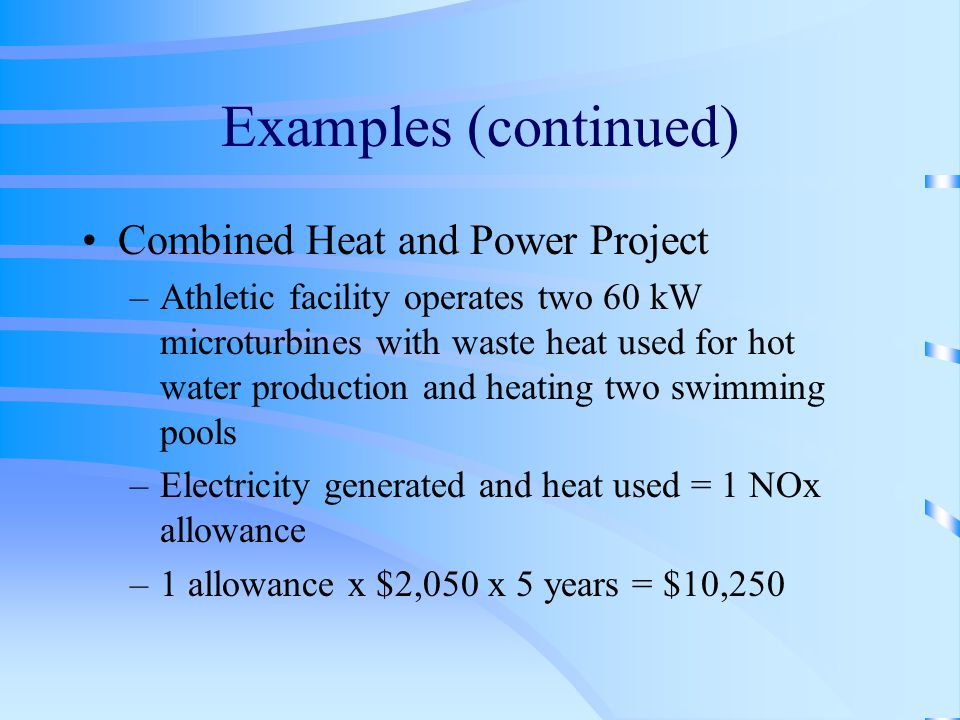 Examples (continued) Combined Heat and Power Project –Athletic facility operates two 60 kW microturbines with waste heat used for hot water production and heating two swimming pools –Electricity generated and heat used = 1 NOx allowance –1 allowance x $2,050 x 5 years = $10,250