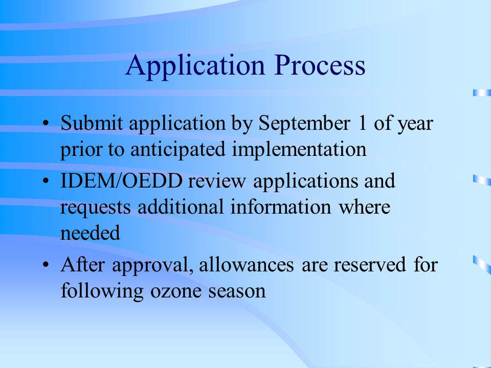 Application Process Submit application by September 1 of year prior to anticipated implementation IDEM/OEDD review applications and requests additional information where needed After approval, allowances are reserved for following ozone season
