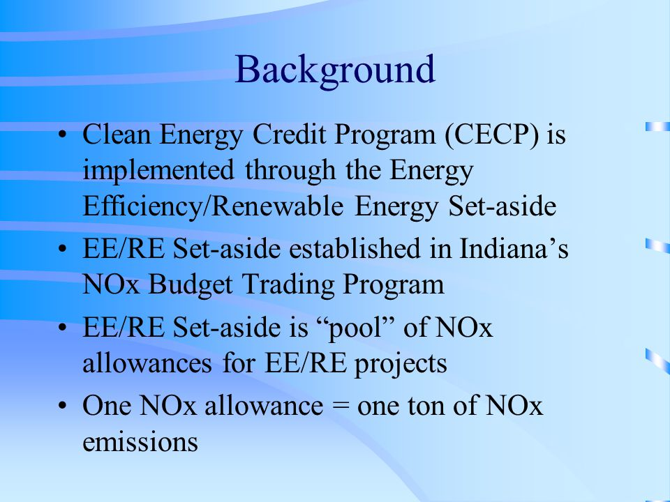 Background Clean Energy Credit Program (CECP) is implemented through the Energy Efficiency/Renewable Energy Set-aside EE/RE Set-aside established in Indiana's NOx Budget Trading Program EE/RE Set-aside is pool of NOx allowances for EE/RE projects One NOx allowance = one ton of NOx emissions