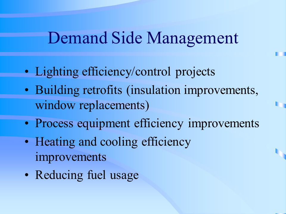 Demand Side Management Lighting efficiency/control projects Building retrofits (insulation improvements, window replacements) Process equipment efficiency improvements Heating and cooling efficiency improvements Reducing fuel usage