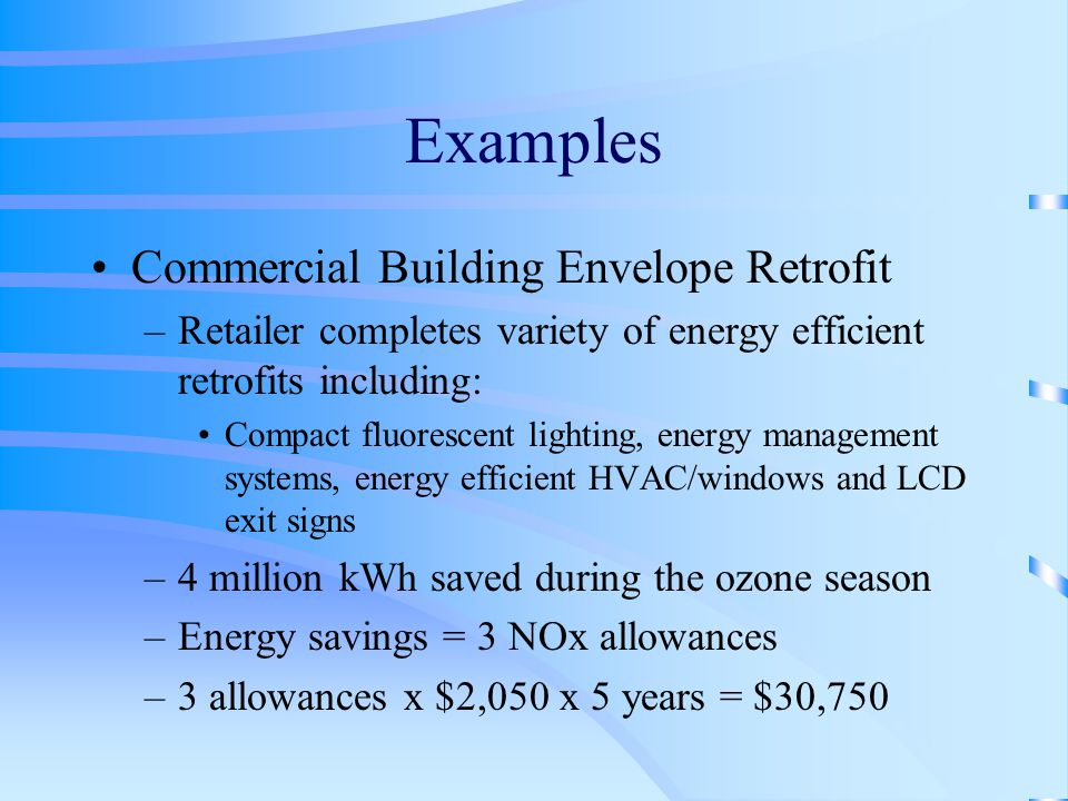 Examples Commercial Building Envelope Retrofit –Retailer completes variety of energy efficient retrofits including: Compact fluorescent lighting, energy management systems, energy efficient HVAC/windows and LCD exit signs –4 million kWh saved during the ozone season –Energy savings = 3 NOx allowances –3 allowances x $2,050 x 5 years = $30,750