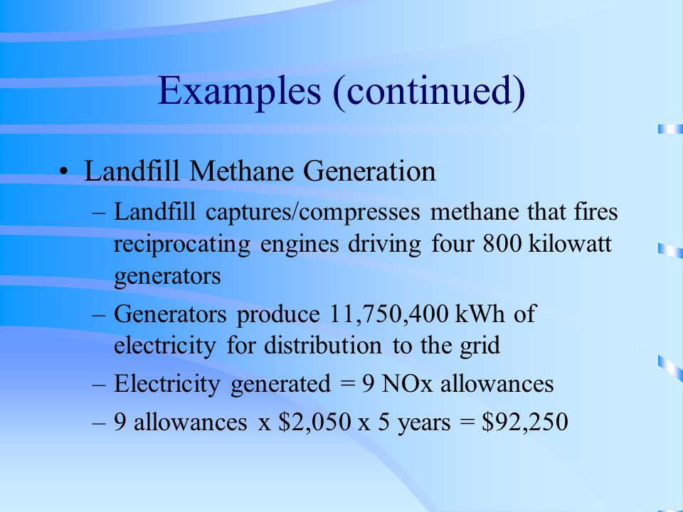 Examples (continued) Landfill Methane Generation –Landfill captures/compresses methane that fires reciprocating engines driving four 800 kilowatt generators –Generators produce 11,750,400 kWh of electricity for distribution to the grid –Electricity generated = 9 NOx allowances –9 allowances x $2,050 x 5 years = $92,250