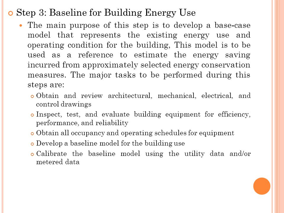 Step 3: Baseline for Building Energy Use The main purpose of this step is to develop a base-case model that represents the existing energy use and operating condition for the building, This model is to be used as a reference to estimate the energy saving incurred from approximately selected energy conservation measures.