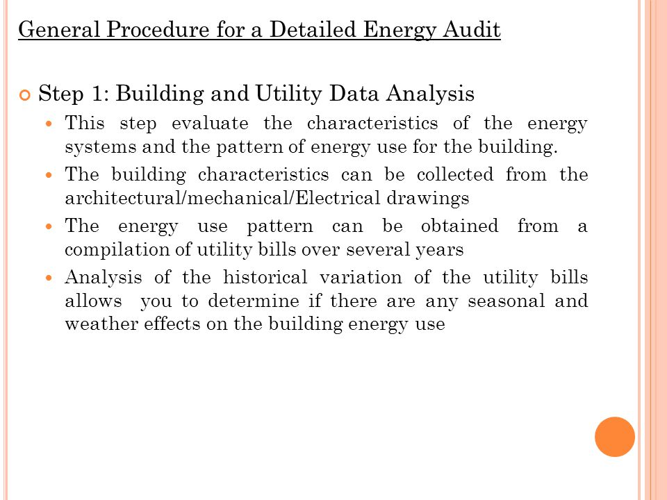 General Procedure for a Detailed Energy Audit Step 1: Building and Utility Data Analysis This step evaluate the characteristics of the energy systems and the pattern of energy use for the building.