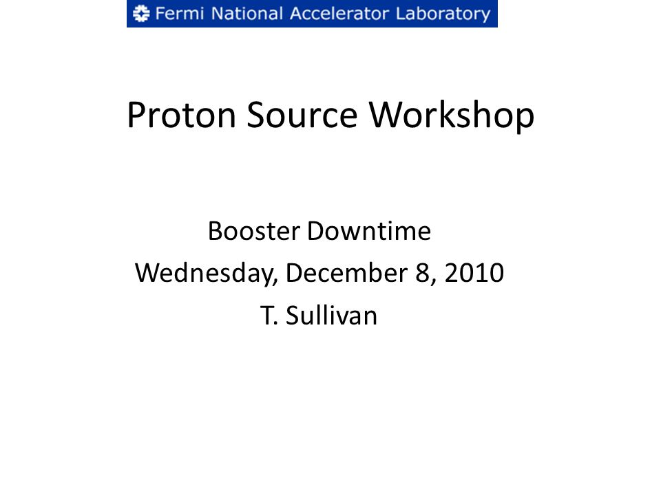 Proton Source Workshop Booster Downtime Wednesday, December 8, 2010 T. Sullivan