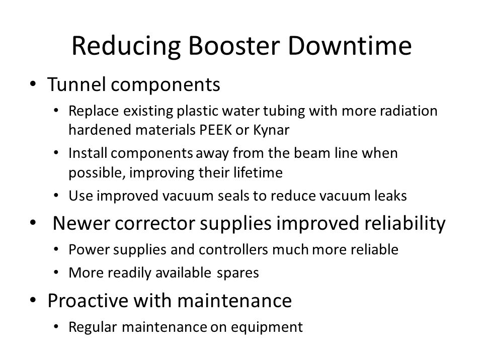 Reducing Booster Downtime Tunnel components Replace existing plastic water tubing with more radiation hardened materials PEEK or Kynar Install components away from the beam line when possible, improving their lifetime Use improved vacuum seals to reduce vacuum leaks Newer corrector supplies improved reliability Power supplies and controllers much more reliable More readily available spares Proactive with maintenance Regular maintenance on equipment