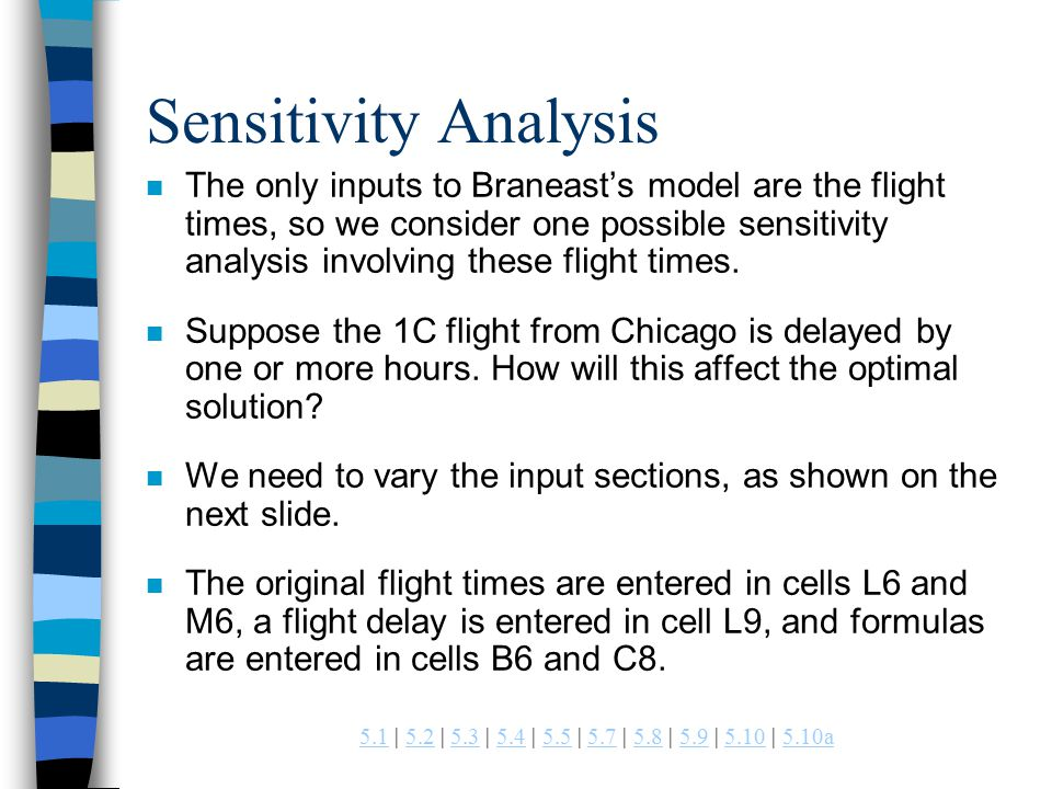 | 5.2 | 5.3 | 5.4 | 5.5 | 5.7 | 5.8 | 5.9 | 5.10 | 5.10a a Sensitivity Analysis n The only inputs to Braneast's model are the flight times, so we consider one possible sensitivity analysis involving these flight times.