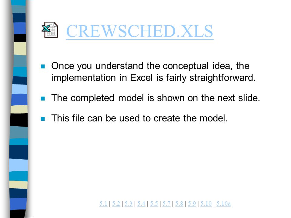 | 5.2 | 5.3 | 5.4 | 5.5 | 5.7 | 5.8 | 5.9 | 5.10 | 5.10a a CREWSCHED.XLS n Once you understand the conceptual idea, the implementation in Excel is fairly straightforward.