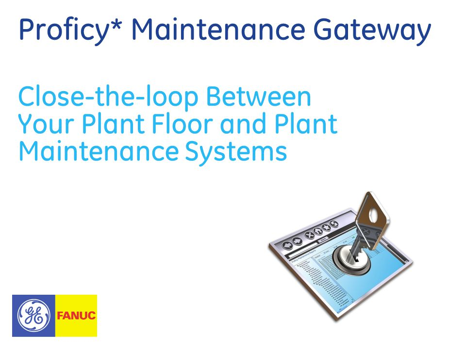 Proficy* Maintenance Gateway Close-the-loop Between Your Plant Floor and Plant Maintenance Systems