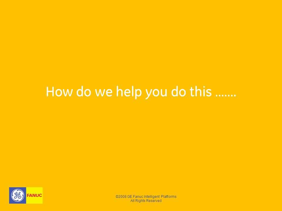 ©2008 GE Fanuc Intelligent Platforms All Rights Reserved How do we help you do this …….