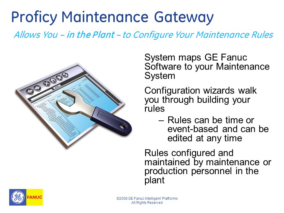 ©2008 GE Fanuc Intelligent Platforms All Rights Reserved Proficy Maintenance Gateway System maps GE Fanuc Software to your Maintenance System Configuration wizards walk you through building your rules –Rules can be time or event-based and can be edited at any time Rules configured and maintained by maintenance or production personnel in the plant Allows You – in the Plant – to Configure Your Maintenance Rules