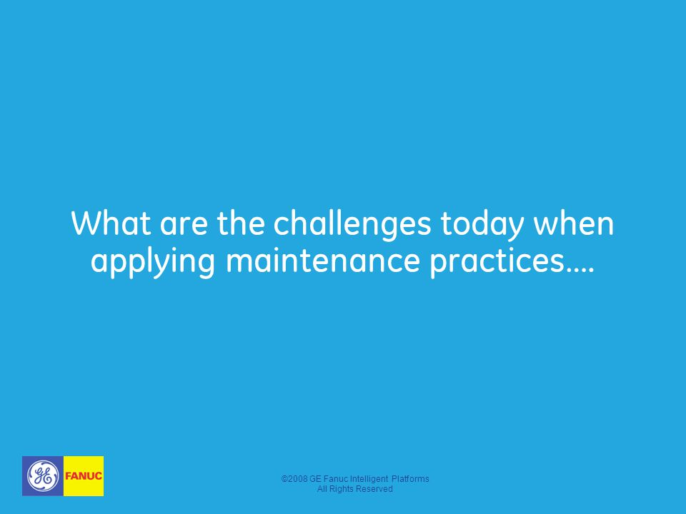 ©2008 GE Fanuc Intelligent Platforms All Rights Reserved What are the challenges today when applying maintenance practices….