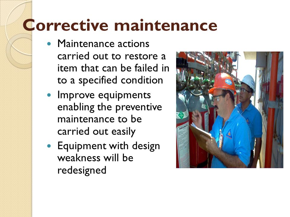 Corrective maintenance Maintenance actions carried out to restore a item that can be failed in to a specified condition Improve equipments enabling the preventive maintenance to be carried out easily Equipment with design weakness will be redesigned
