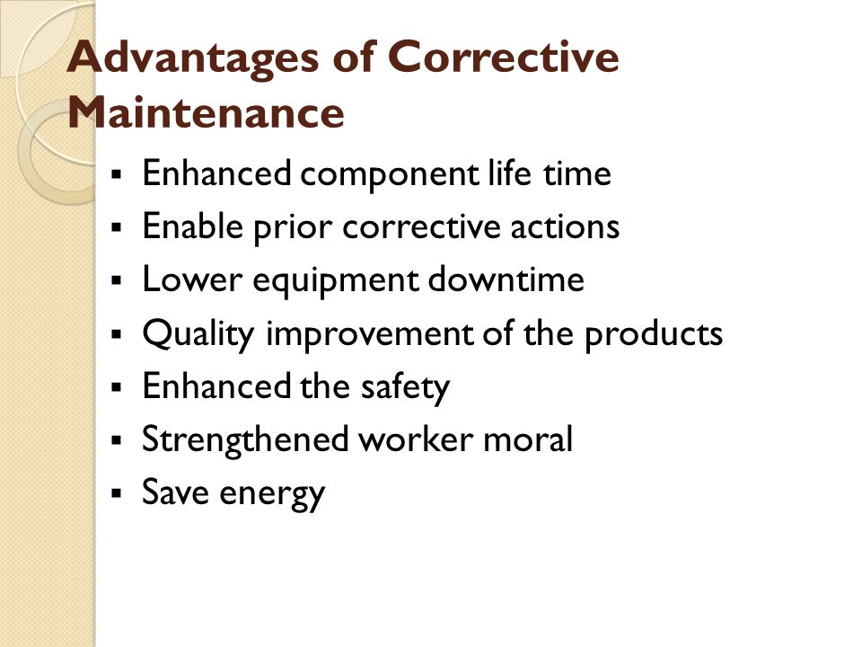Advantages of Corrective Maintenance  Enhanced component life time  Enable prior corrective actions  Lower equipment downtime  Quality improvement of the products  Enhanced the safety  Strengthened worker moral  Save energy