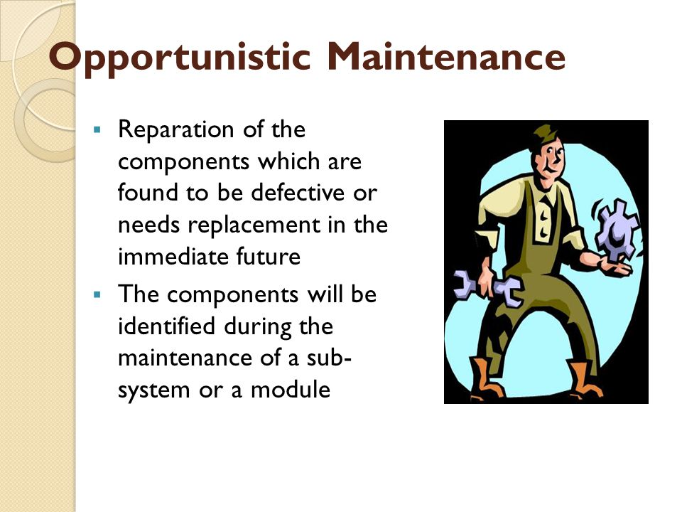 Opportunistic Maintenance  Reparation of the components which are found to be defective or needs replacement in the immediate future  The components will be identified during the maintenance of a sub- system or a module