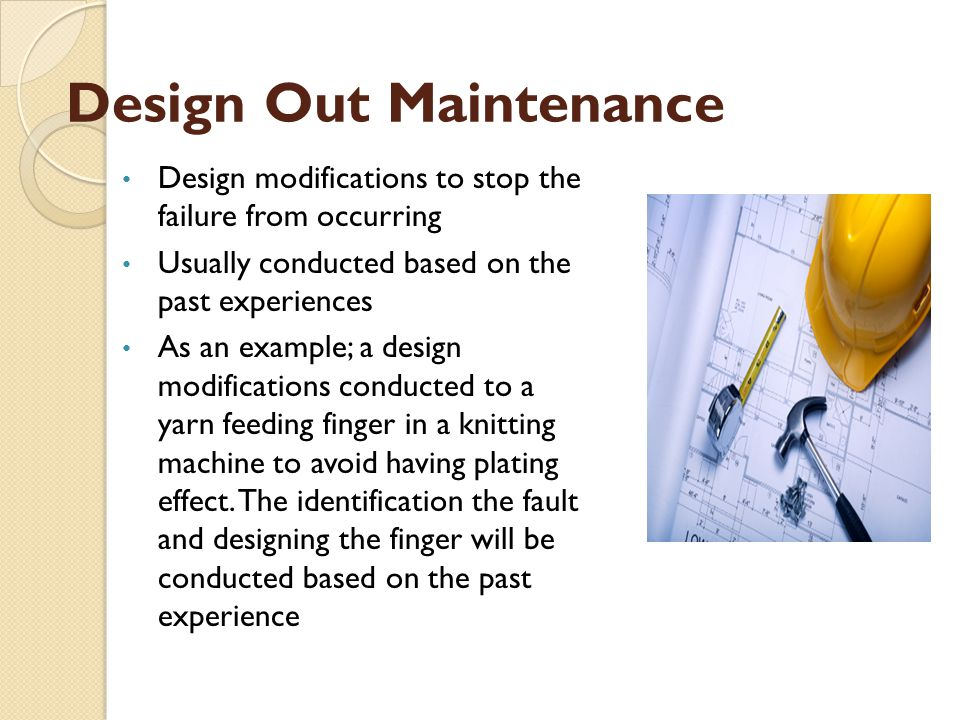 Design Out Maintenance Design modifications to stop the failure from occurring Usually conducted based on the past experiences As an example; a design modifications conducted to a yarn feeding finger in a knitting machine to avoid having plating effect.
