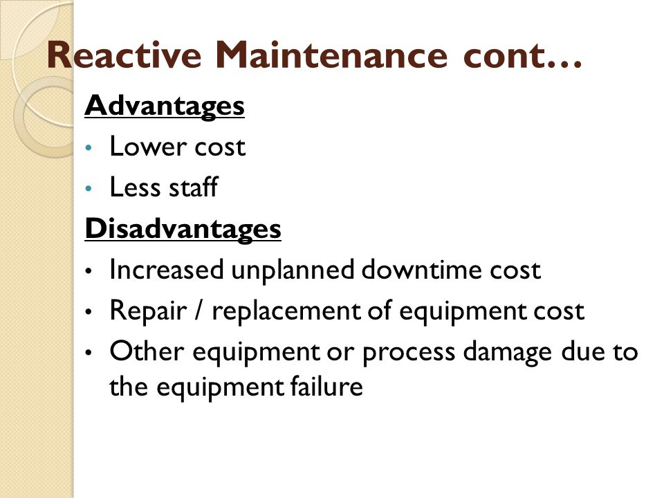 Reactive Maintenance cont… Advantages Lower cost Less staff Disadvantages Increased unplanned downtime cost Repair / replacement of equipment cost Other equipment or process damage due to the equipment failure