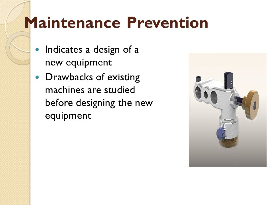 Maintenance Prevention Indicates a design of a new equipment Drawbacks of existing machines are studied before designing the new equipment