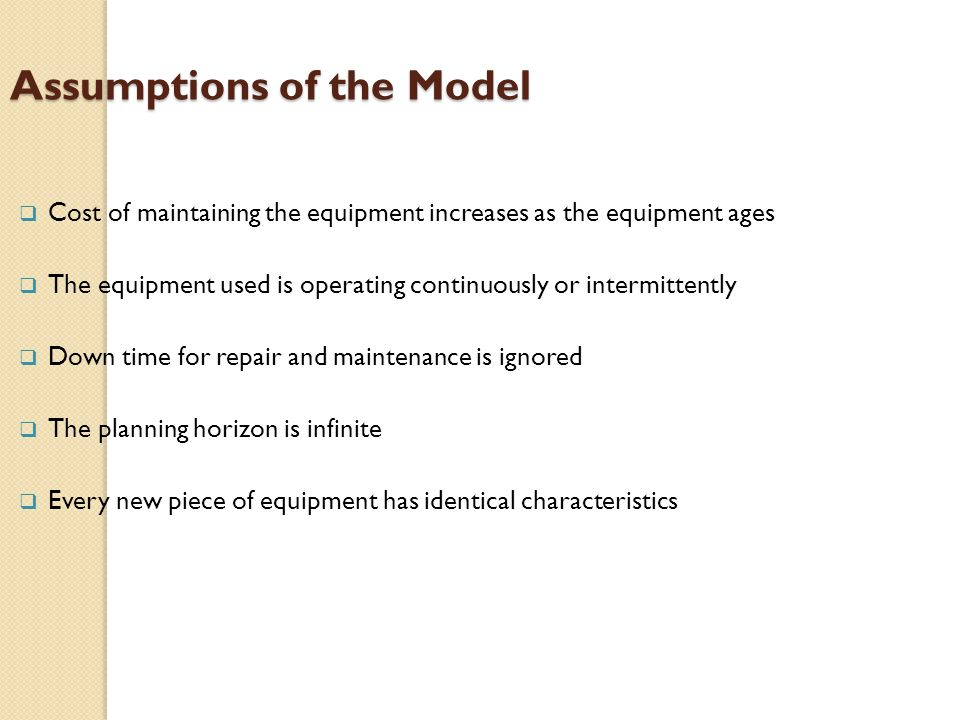 Assumptions of the Model  Cost of maintaining the equipment increases as the equipment ages  The equipment used is operating continuously or intermittently  Down time for repair and maintenance is ignored  The planning horizon is infinite  Every new piece of equipment has identical characteristics