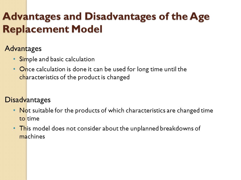 Advantages and Disadvantages of the Age Replacement Model Advantages Simple and basic calculation Once calculation is done it can be used for long time until the characteristics of the product is changed Disadvantages Not suitable for the products of which characteristics are changed time to time This model does not consider about the unplanned breakdowns of machines