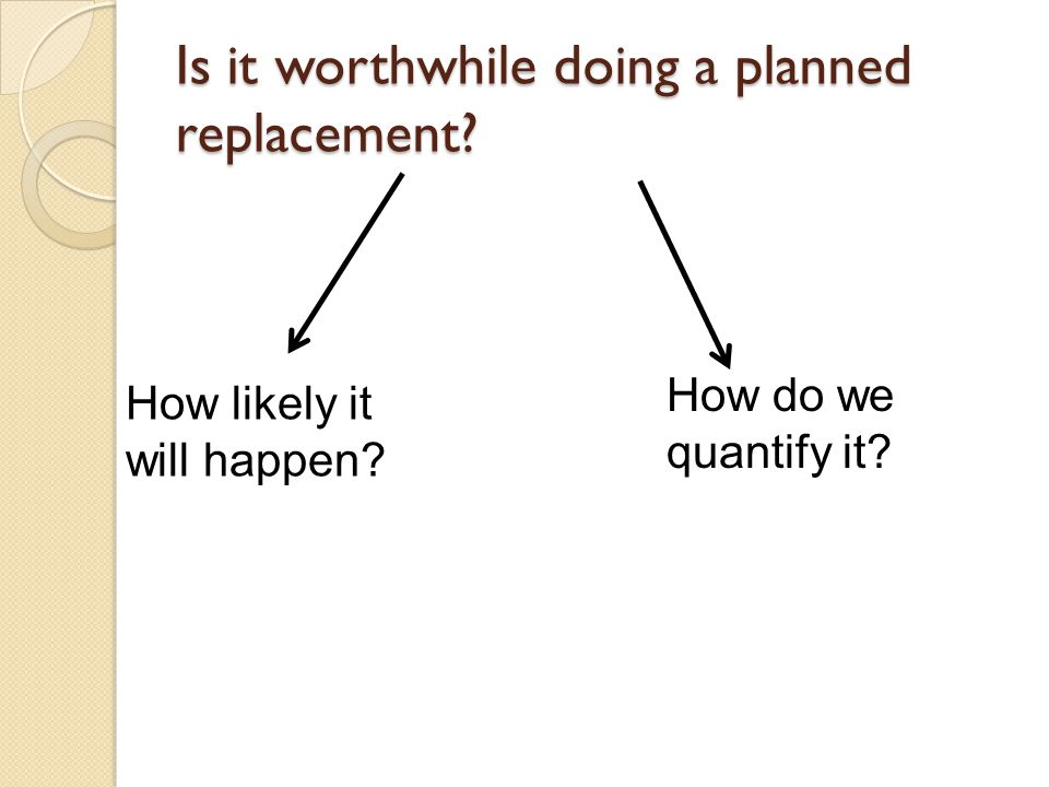 Is it worthwhile doing a planned replacement How likely it will happen How do we quantify it