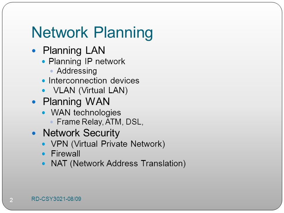 Network Planning Planning LAN Planning IP network Addressing Interconnection devices VLAN (Virtual LAN) Planning WAN WAN technologies Frame Relay, ATM, DSL, Network Security VPN (Virtual Private Network) Firewall NAT (Network Address Translation) RD-CSY /09 2