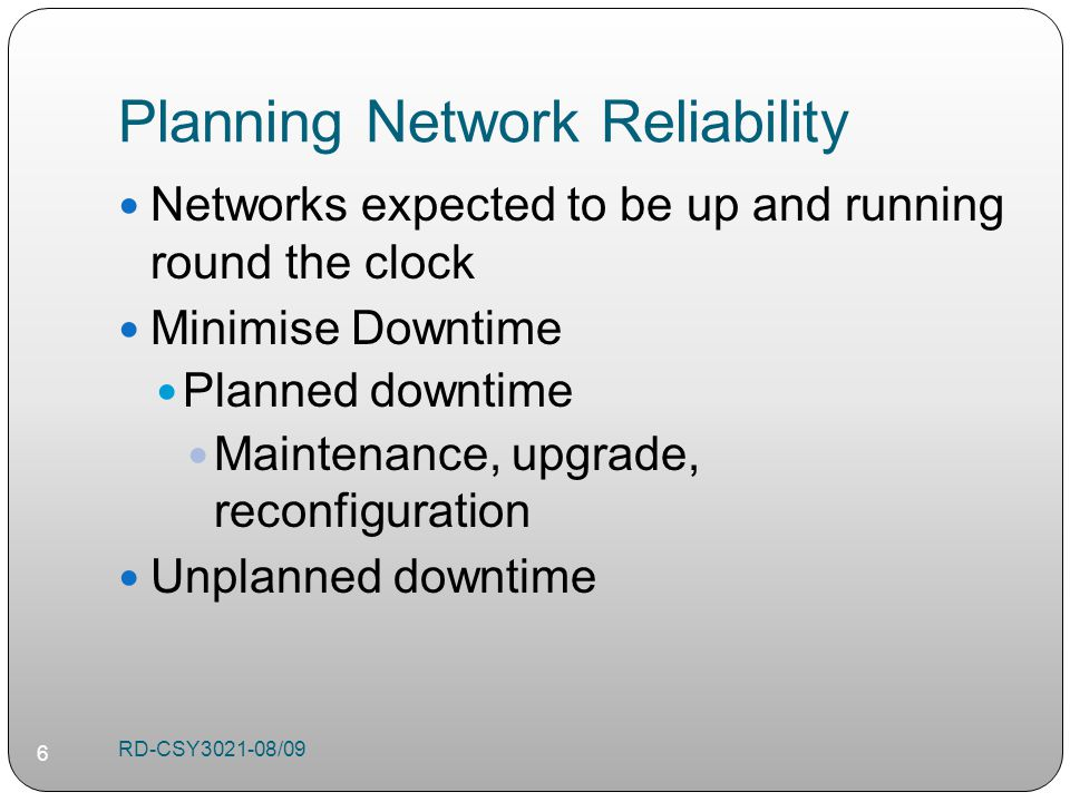 Planning Network Reliability Networks expected to be up and running round the clock Minimise Downtime Planned downtime Maintenance, upgrade, reconfiguration Unplanned downtime RD-CSY /09 6