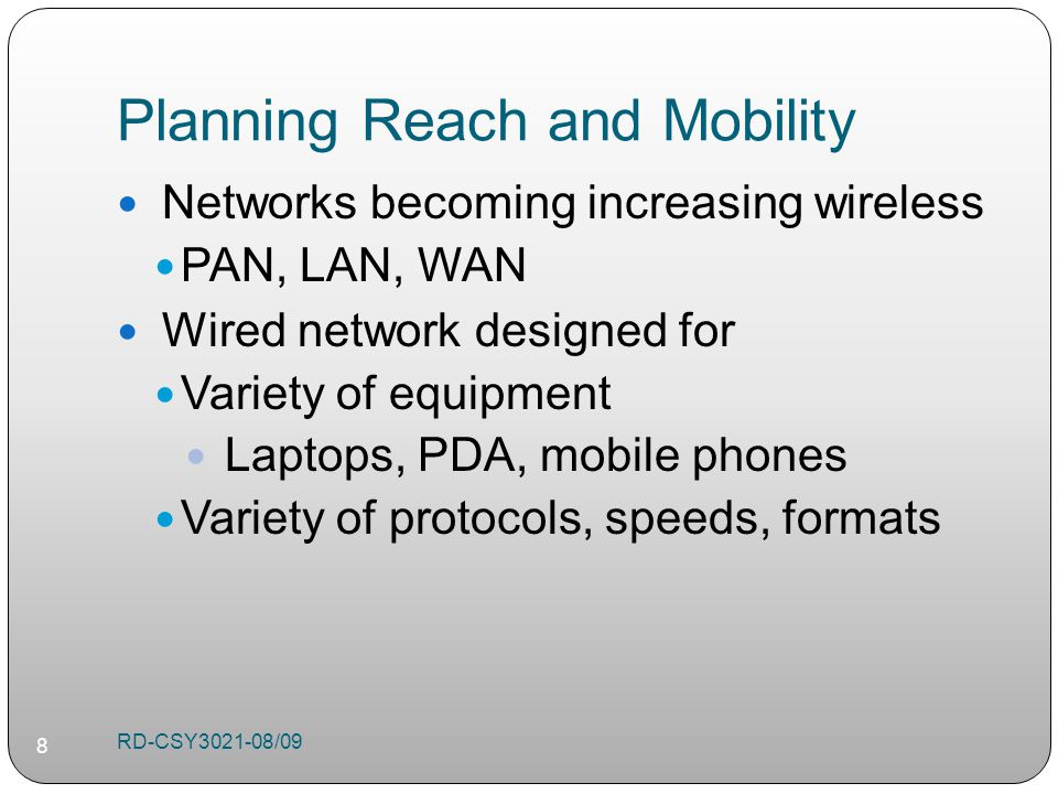 Planning Reach and Mobility Networks becoming increasing wireless PAN, LAN, WAN Wired network designed for Variety of equipment Laptops, PDA, mobile phones Variety of protocols, speeds, formats RD-CSY /09 8