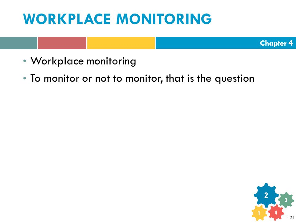 Chapter 4 WORKPLACE MONITORING Workplace monitoring To monitor or not to monitor, that is the question 4-25