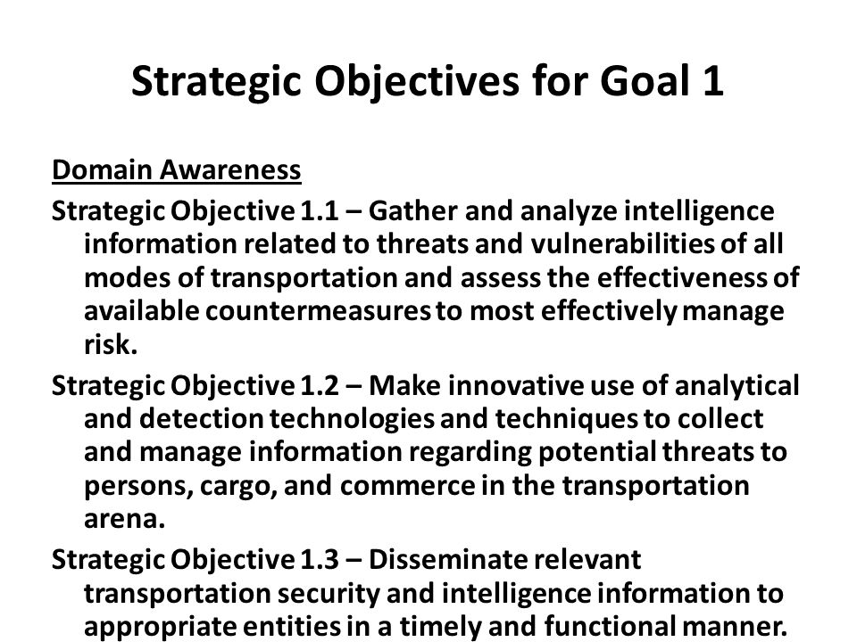 Strategic Objectives for Goal 1 Domain Awareness Strategic Objective 1.1 – Gather and analyze intelligence information related to threats and vulnerabilities of all modes of transportation and assess the effectiveness of available countermeasures to most effectively manage risk.