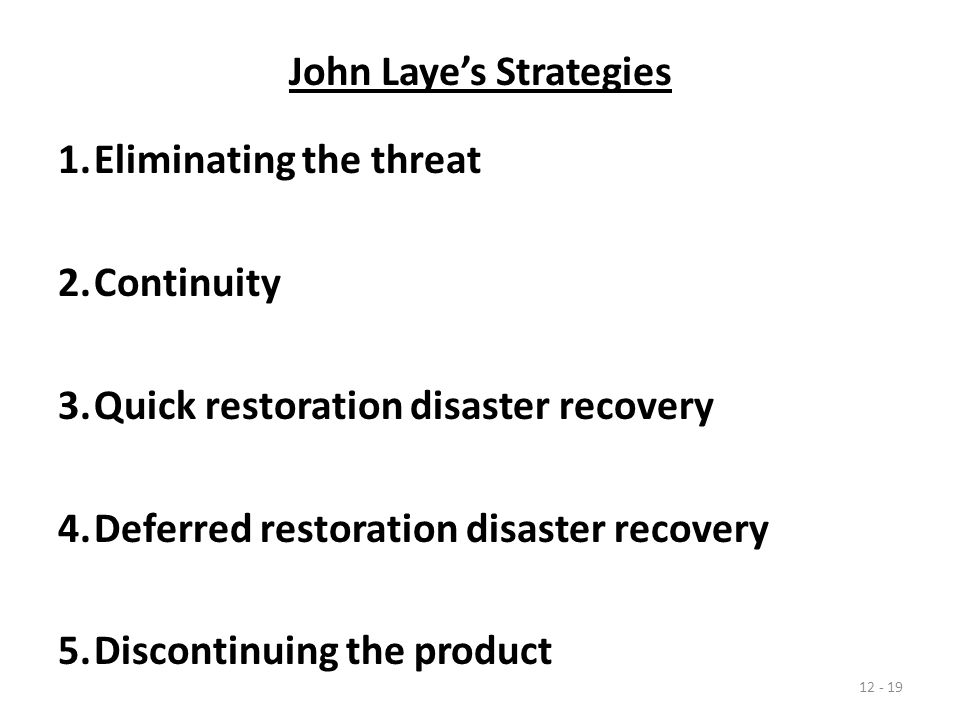 John Laye's Strategies 1.Eliminating the threat 2.Continuity 3.Quick restoration disaster recovery 4.Deferred restoration disaster recovery 5.Discontinuing the product