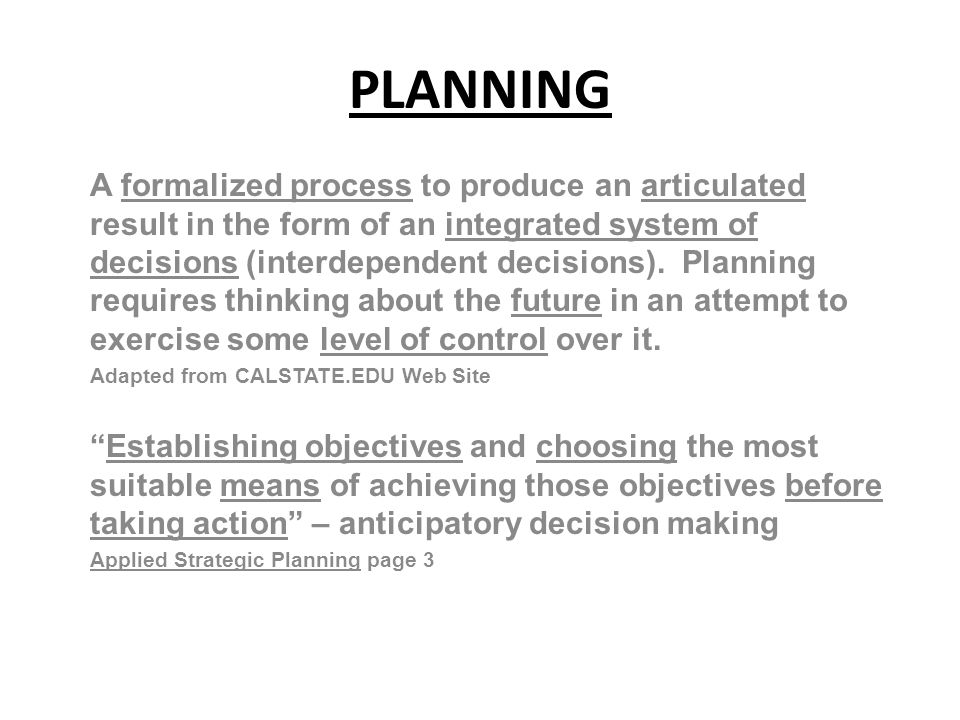 PLANNING A formalized process to produce an articulated result in the form of an integrated system of decisions (interdependent decisions).