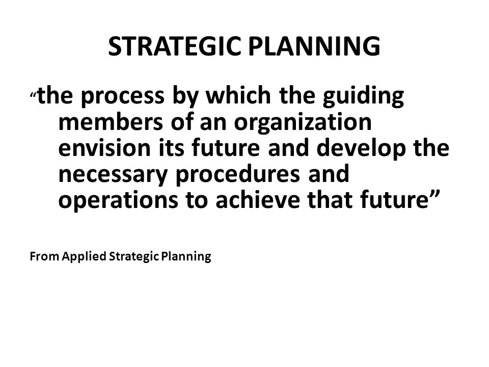 STRATEGIC PLANNING the process by which the guiding members of an organization envision its future and develop the necessary procedures and operations to achieve that future From Applied Strategic Planning
