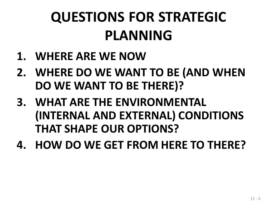 QUESTIONS FOR STRATEGIC PLANNING 1.WHERE ARE WE NOW 2.WHERE DO WE WANT TO BE (AND WHEN DO WE WANT TO BE THERE).