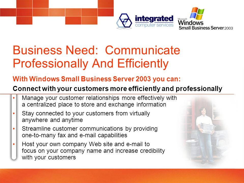 Business Need: Communicate Professionally And Efficiently With Windows Small Business Server 2003 you can: Connect with your customers more efficiently and professionally Manage your customer relationships more effectively with a centralized place to store and exchange information Stay connected to your customers from virtually anywhere and anytime Streamline customer communications by providing one-to-many fax and  capabilities Host your own company Web site and  to focus on your company name and increase credibility with your customers