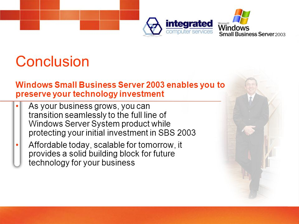 Conclusion As your business grows, you can transition seamlessly to the full line of Windows Server System product while protecting your initial investment in SBS 2003 Affordable today, scalable for tomorrow, it provides a solid building block for future technology for your business Windows Small Business Server 2003 enables you to preserve your technology investment