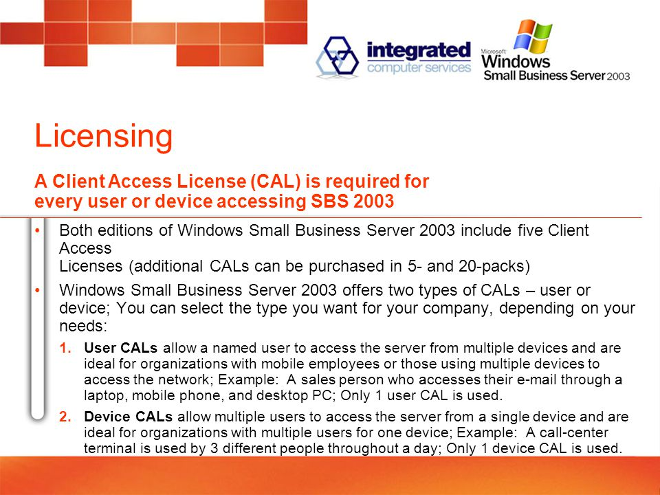 Licensing Both editions of Windows Small Business Server 2003 include five Client Access Licenses (additional CALs can be purchased in 5- and 20-packs) Windows Small Business Server 2003 offers two types of CALs – user or device; You can select the type you want for your company, depending on your needs: 1.User CALs allow a named user to access the server from multiple devices and are ideal for organizations with mobile employees or those using multiple devices to access the network; Example: A sales person who accesses their  through a laptop, mobile phone, and desktop PC; Only 1 user CAL is used.