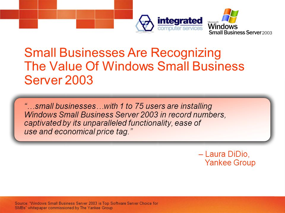 Small Businesses Are Recognizing The Value Of Windows Small Business Server 2003 …small businesses…with 1 to 75 users are installing Windows Small Business Server 2003 in record numbers, captivated by its unparalleled functionality, ease of use and economical price tag. – Laura DiDio, Yankee Group Source: Windows Small Business Server 2003 is Top Software Server Choice for SMBs whitepaper commissioned by The Yankee Group