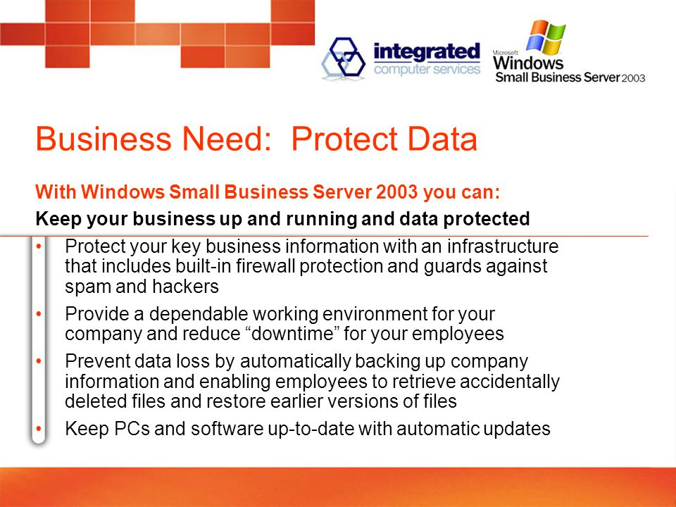 Business Need: Protect Data With Windows Small Business Server 2003 you can: Keep your business up and running and data protected Protect your key business information with an infrastructure that includes built-in firewall protection and guards against spam and hackers Provide a dependable working environment for your company and reduce downtime for your employees Prevent data loss by automatically backing up company information and enabling employees to retrieve accidentally deleted files and restore earlier versions of files Keep PCs and software up-to-date with automatic updates