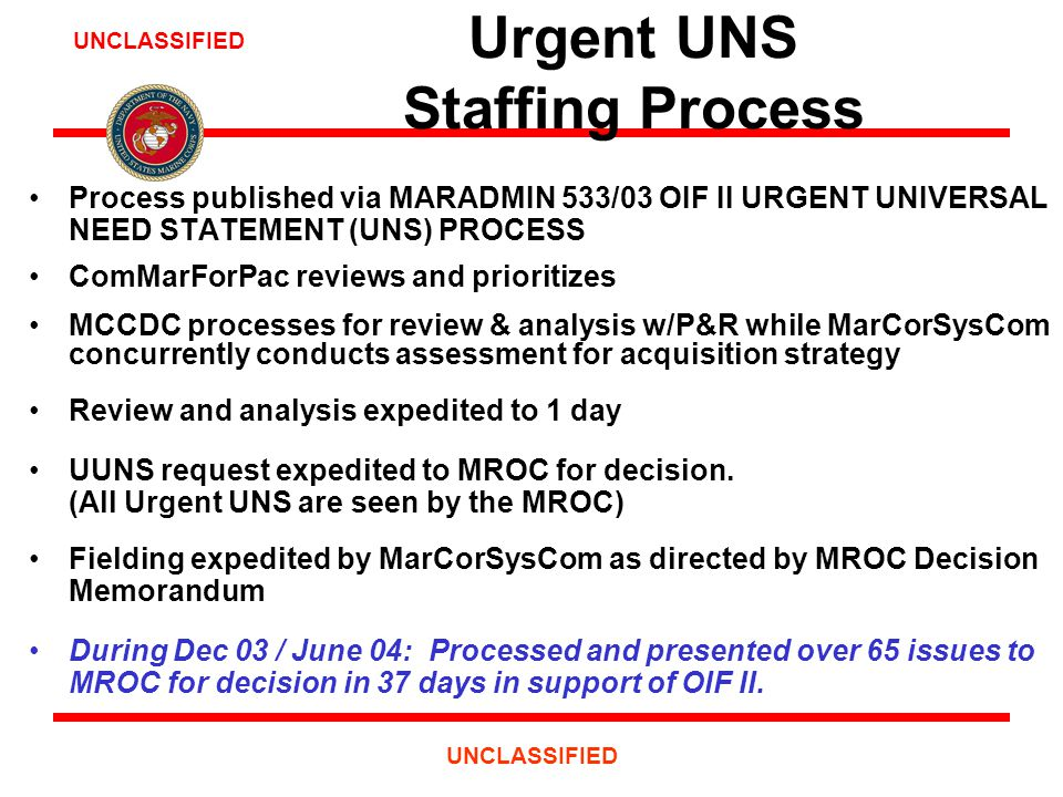 UNCLASSIFIED Urgent UNS Staffing Process Process published via MARADMIN 533/03 OIF II URGENT UNIVERSAL NEED STATEMENT (UNS) PROCESS ComMarForPac reviews and prioritizes MCCDC processes for review & analysis w/P&R while MarCorSysCom concurrently conducts assessment for acquisition strategy Review and analysis expedited to 1 day UUNS request expedited to MROC for decision.