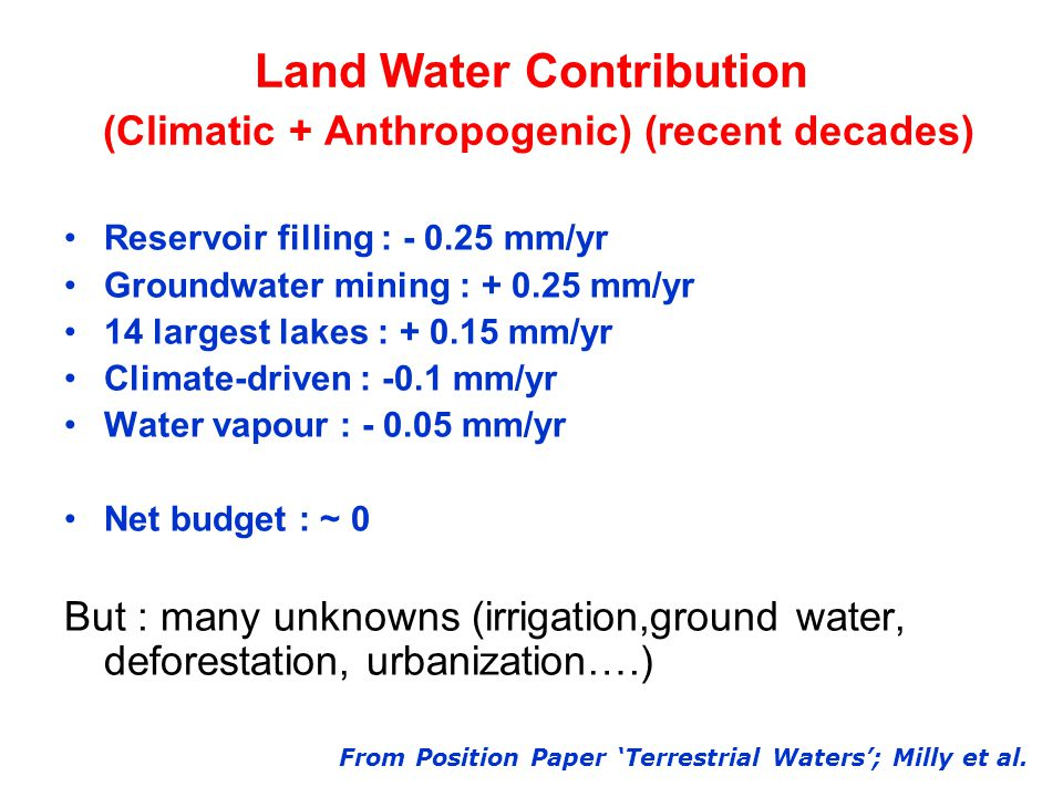 Land Water Contribution (Climatic + Anthropogenic) (recent decades) Reservoir filling : mm/yr Groundwater mining : mm/yr 14 largest lakes : mm/yr Climate-driven : -0.1 mm/yr Water vapour : mm/yr Net budget : ~ 0 But : many unknowns (irrigation,ground water, deforestation, urbanization….) From Position Paper 'Terrestrial Waters'; Milly et al.