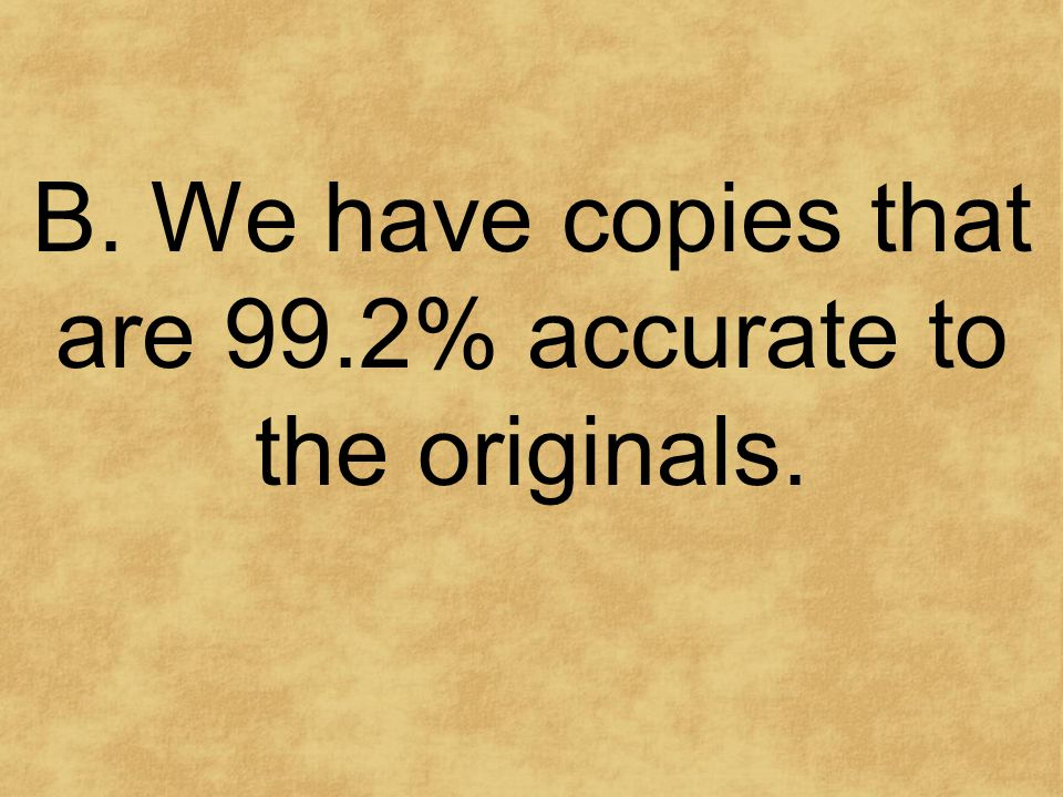 B. We have copies that are 99.2% accurate to the originals.
