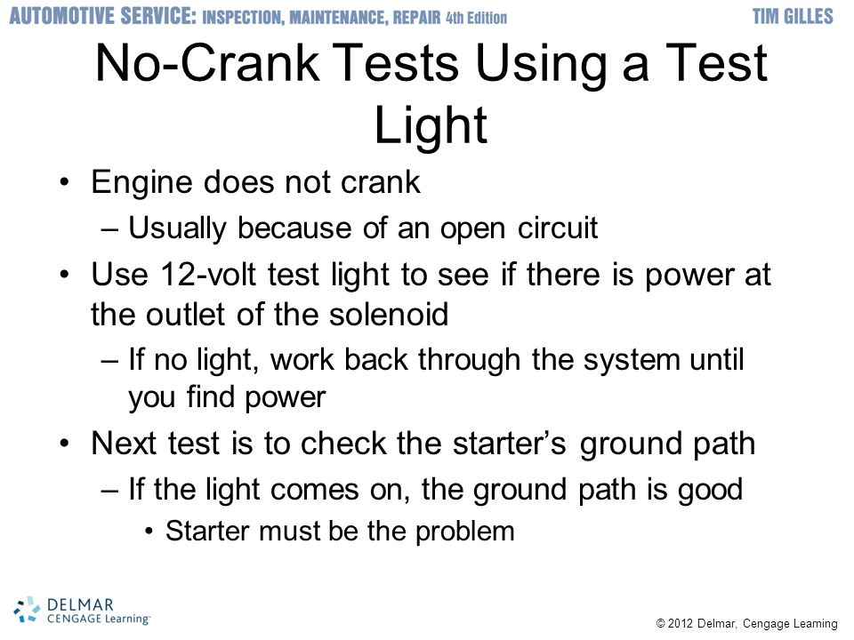 No-Crank Tests Using a Test Light Engine does not crank –Usually because of an open circuit Use 12-volt test light to see if there is power at the outlet of the solenoid –If no light, work back through the system until you find power Next test is to check the starter's ground path –If the light comes on, the ground path is good Starter must be the problem